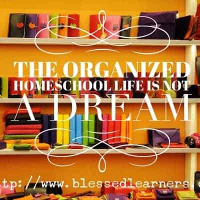The Organized Homeschool Life is Not A Dream