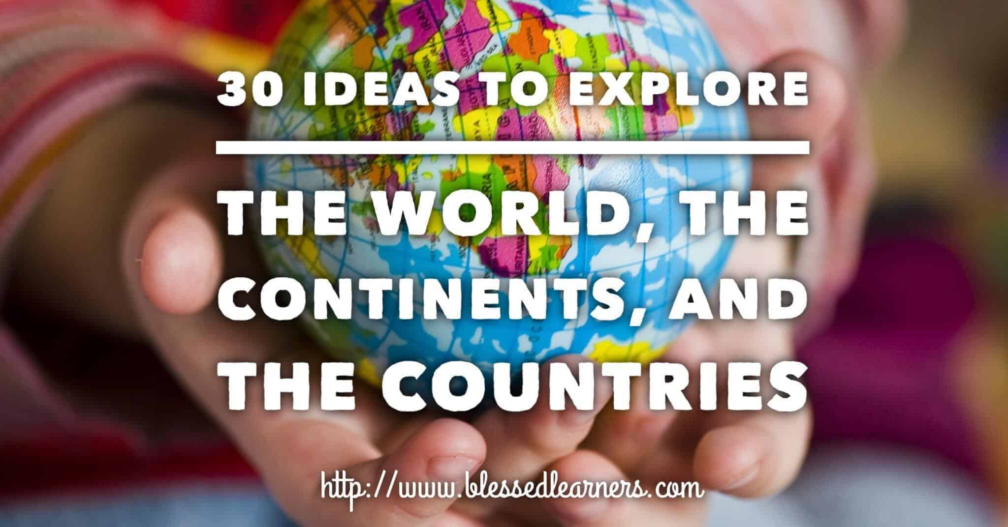 30 Ideas to Explore The World, The Continents, and The Countries