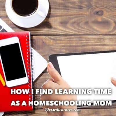 How I Find Learning Time as a Homeschooling Mom