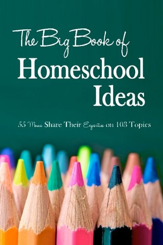 The Big Book of Homeschool Ideas: 55 Moms Share Their Expertise on 103 Topics
