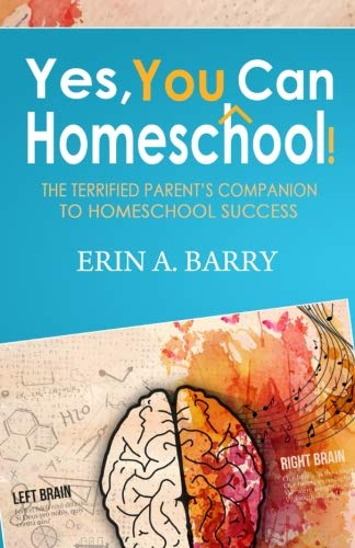 Yes, You Can Homeschool!: The Terrified Parent's Companion To Homeschool Success